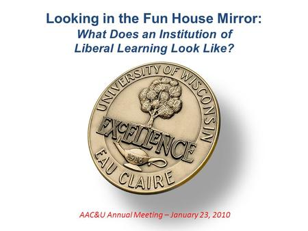 Looking in the Fun House Mirror: What Does an Institution of Liberal Learning Look Like? AAC&U Annual Meeting – January 23, 2010.
