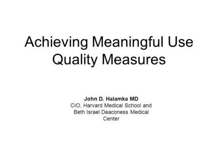 Achieving Meaningful Use Quality Measures John D. Halamka MD CIO, Harvard Medical School and Beth Israel Deaconess Medical Center.