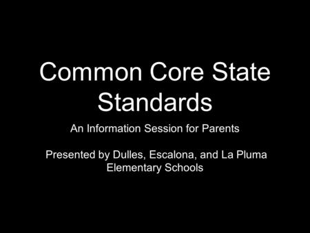 Common Core State Standards An Information Session for Parents Presented by Dulles, Escalona, and La Pluma Elementary Schools.
