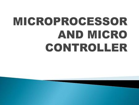  To analyze and understand the programmable, clock driven, semi conductor IC device i.e. microprocessor and micro controller hardware and applications.