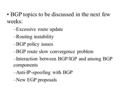 BGP topics to be discussed in the next few weeks: –Excessive route update –Routing instability –BGP policy issues –BGP route slow convergence problem –Interaction.