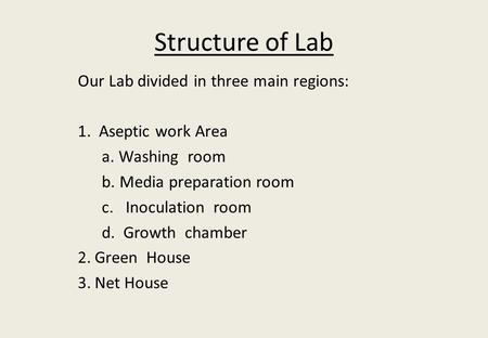 Structure of Lab Our Lab divided in three main regions: 1. Aseptic work Area a. Washing room b. Media preparation room c. Inoculation room d. Growth chamber.