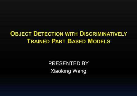 O BJECT D ETECTION WITH D ISCRIMINATIVELY T RAINED P ART B ASED M ODELS PRESENTED BY Xiaolong Wang.