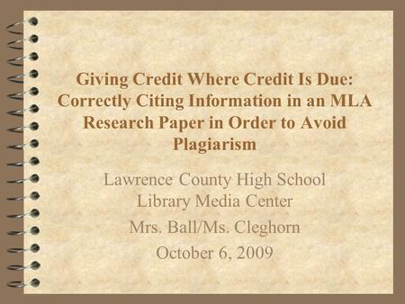 Giving Credit Where Credit Is Due: Correctly Citing Information in an MLA Research Paper in Order to Avoid Plagiarism Lawrence County High School Library.