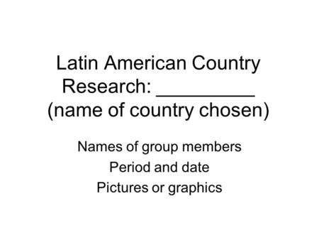 Latin American Country Research: _________ (name of country chosen) Names of group members Period and date Pictures or graphics.