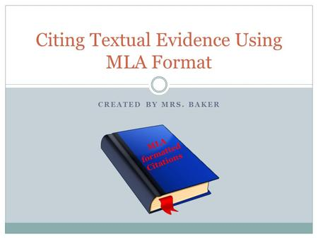 CREATED BY MRS. BAKER Citing Textual Evidence Using MLA Format MLA formatted Citations.