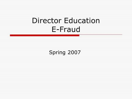 Director Education E-Fraud Spring 2007. What is E-fraud? Credit & Debit Card Fraud Internet Fraud Phishing Pharming Advance Fee Fraud.