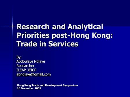 Research and Analytical Priorities post-Hong Kong: Trade in Services By: Abdoulaye Ndiaye ResearcherILEAP-JEICP Hong Kong Trade and.