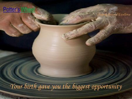 Potter's Wheel Shaping Personal Excellence Your birth gave you the biggest opportunity.