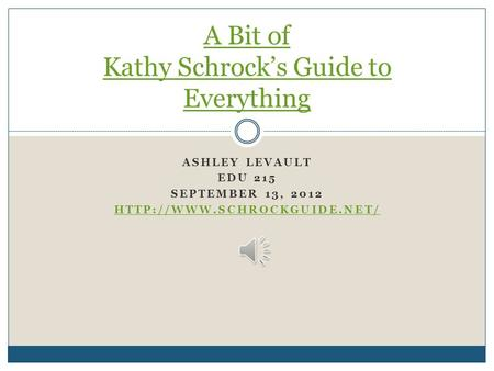 ASHLEY LEVAULT EDU 215 SEPTEMBER 13, 2012  A Bit of Kathy Schrock's Guide to Everything.