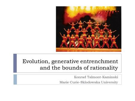 Evolution, generative entrenchment and the bounds of rationality Konrad Talmont-Kaminski Marie Curie-Sklodowska University.