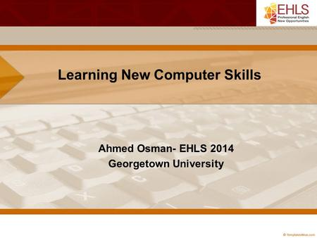 Learning New Computer Skills Ahmed Osman- EHLS 2014 Georgetown University.