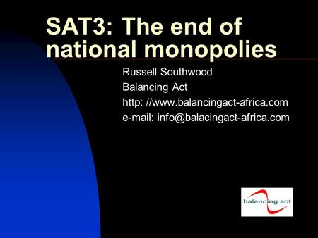 SAT3: The end of national monopolies Russell Southwood Balancing Act http: //www.balancingact-africa.com