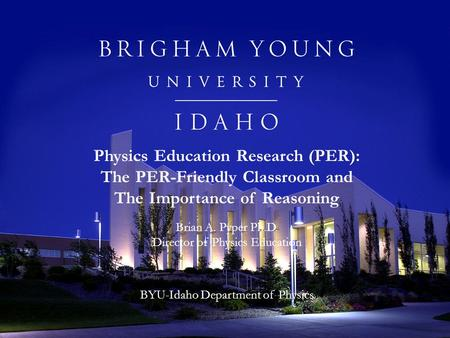 Physics Education Research (PER): The PER-Friendly Classroom and The Importance of Reasoning Brian A. Pyper Ph.D. Director of Physics Education BYU-Idaho.