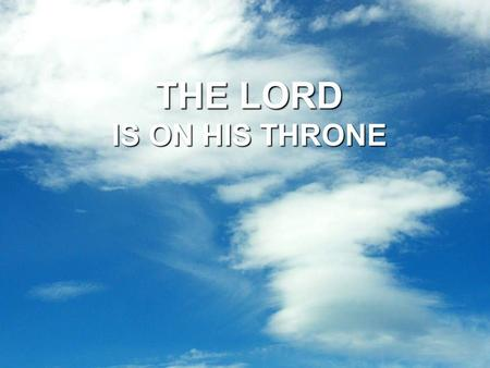 THE LORD IS ON HIS THRONE. The Lord is on His Throne In the Dictionary a throne is defined as: chair of monarch or bishop: an ornate chair, often raised.