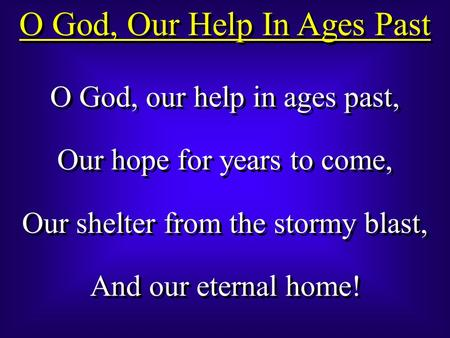 O God, Our Help In Ages Past O God, our help in ages past, Our hope for years to come, Our shelter from the stormy blast, And our eternal home! O God,