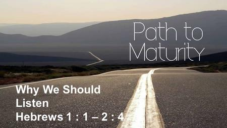 Why We Should Listen Hebrews 1 : 1 – 2 : 4. Why We Should Listen Hebrews 1:1-2 God, after He spoke long ago to the fathers in the prophets in many portions.