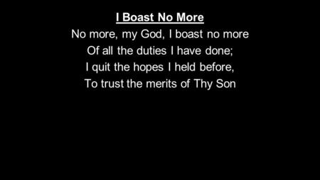 I Boast No More No more, my God, I boast no more Of all the duties I have done; I quit the hopes I held before, To trust the merits of Thy Son.