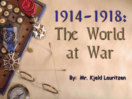 1914-1918: The World at War 1914-1918: The World at War By: Mr. Kjeld Lauritzen.