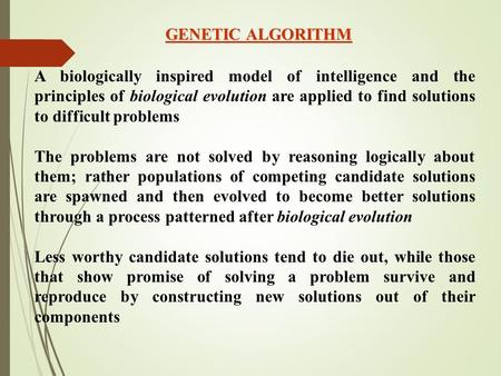 GENETIC ALGORITHM A biologically inspired <strong>model</strong> of intelligence <strong>and</strong> the principles of biological evolution are applied to find solutions to difficult problems.
