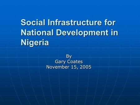 Social Infrastructure for National Development in Nigeria By Gary Coates November 15, 2005.