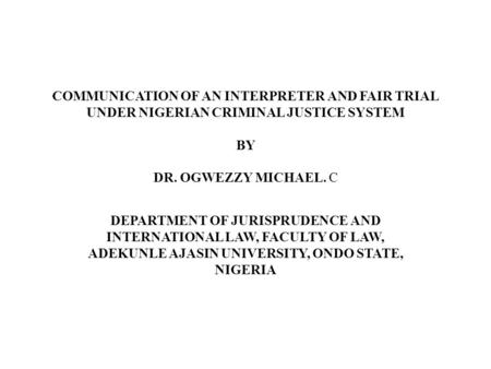 COMMUNICATION OF AN INTERPRETER AND FAIR TRIAL UNDER NIGERIAN CRIMINAL JUSTICE SYSTEM BY DR. OGWEZZY MICHAEL. C DEPARTMENT OF JURISPRUDENCE AND INTERNATIONAL.