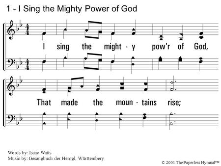 1. I sing the mighty power of God, That made the mountains rise; That spread the flowing seas abroad, and built the lofty skies. I sing the wisdom that.