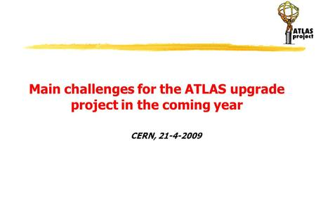 CERN, 21-4-2009 Main challenges for the ATLAS upgrade project in the coming year.