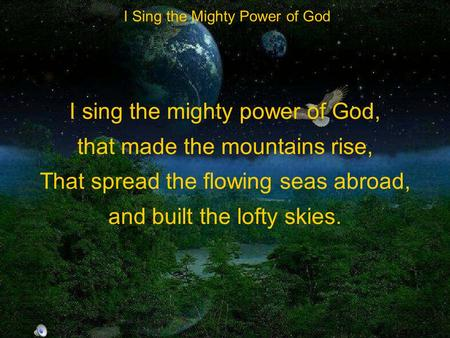 I sing the mighty power of God, that made the mountains rise, That spread the flowing seas abroad, and built the lofty skies. I Sing the Mighty Power of.