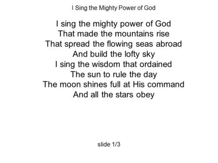 I Sing the Mighty Power of God I sing the mighty power of God That made the mountains rise That spread the flowing seas abroad And build the lofty sky.