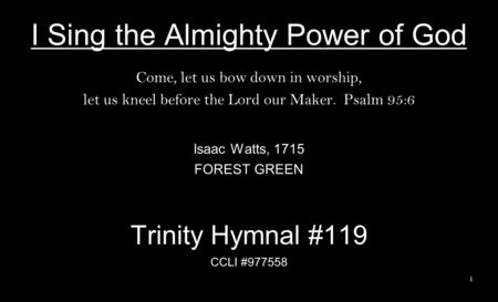 I Sing the Almighty Power of God Come, let us bow down in worship, let us kneel before the Lord our Maker. Psalm 95:6 Isaac Watts, 1715 FOREST GREEN Trinity.