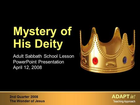 ADAPT it! Teaching Approach 2nd Quarter 2008 The Wonder of Jesus Adult Sabbath School Lesson PowerPoint Presentation April 12, 2008 Mystery of His Deity.