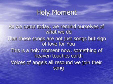 Holy Moment As we come today, we remind ourselves of what we do That these songs are not just songs but sign of love for You This is a holy moment now,
