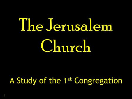 1 The Jerusalem Church A Study of the 1 st Congregation.