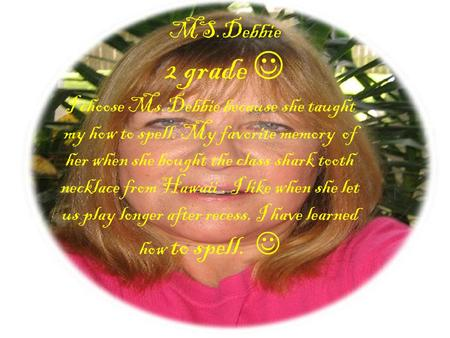 MS.Debbie 2 grade I choose Ms.Debbie because she taught my how to spell. My favorite memory of her when she bought the class shark tooth necklace from.