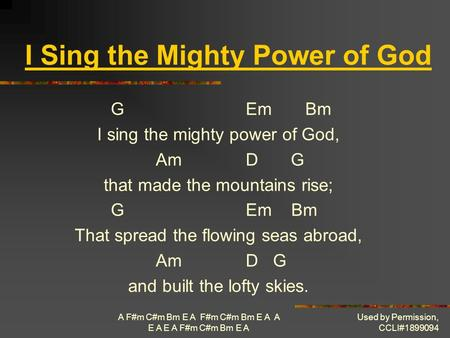 A F#m C#m Bm E A F#m C#m Bm E A A E A E A F#m C#m Bm E A Used by Permission, CCLI#1899094 I Sing the Mighty Power of God GEm Bm I sing the mighty power.
