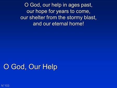O God, Our Help N°103 O God, our help in ages past, our hope for years to come, our shelter from the stormy blast, and our eternal home!