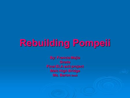 Rebuilding Pompeii By: Francia Mejia Grade Final ELA exit project Malc High Bridge Ms. Baron 2oo9.