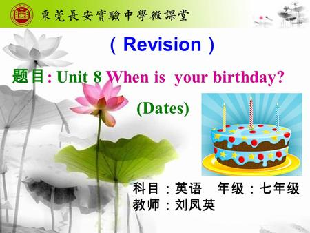 ( Revision ) 题目 : Unit 8 When is your birthday? (Dates) 科目:英语 年级:七年级 教师:刘凤英.