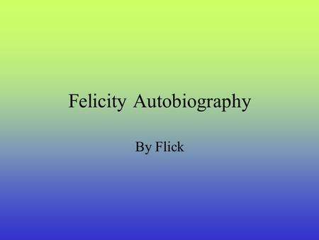 Felicity Autobiography By Flick Starting school! In 2001 I started school at St. Brigid's Primary School at the age five years old and are currently.
