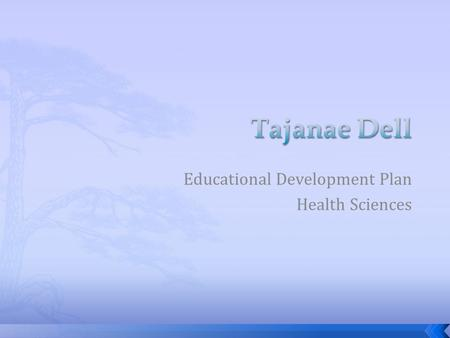 Educational Development Plan Health Sciences. My name is Tajanae Dell, I am a 9th grader at Romulus Senior High. My GPA is a 3.0. I have GREAT behavior.