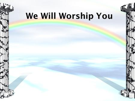We Will Worship You. Lord, we come before Your throne Humbled and amazed Your greatness overshadows Every idol of this age For all the treasures of this.