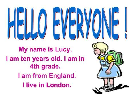 My name is Lucy. I am ten years old. I am in 4th grade. I am from England. I live in London.