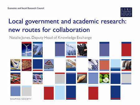 Local government and academic research: new routes for collaboration Natalie Jones, Deputy Head of Knowledge Exchange.