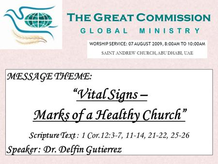 "The Great Commission G L O B A L M I N I S T R Y MESSAGE THEME: ""Vital Signs – Marks of a Healthy Church"" Scripture Text : 1 Cor.12:3-7, 11-14, 21-22,"