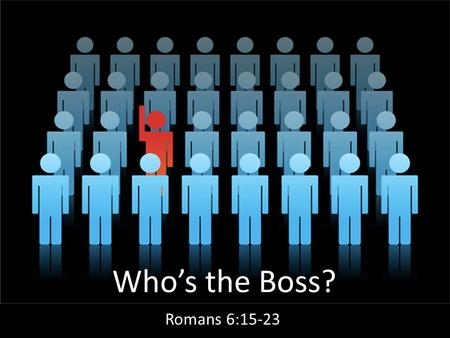 Who's the Boss? Romans 6:15-23. Under Law In Adam, Slave to Sin, Death.