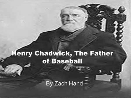 Henry Chadwick, The Father of Baseball By Zach Hand.
