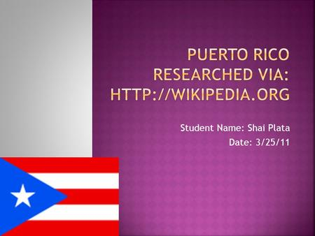 Student Name: Shai Plata Date: 3/25/11.  Puerto Rico is located in the northeastern Caribbean Sea, east of the Dominican Republic and west of the Virgin.
