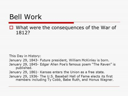 Bell Work  What were the consequences of the War of 1812? This Day in History: January 29, 1843- Future president, William McKinley is born. January 29,