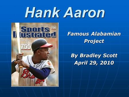Hank Aaron Famous Alabamian Project By Bradley Scott April 29, 2010.